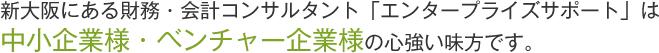 新大阪にある財務・会計コンサルタント「エンタープライズサポート」は中小企業様・零細企業様の心強い味方です。